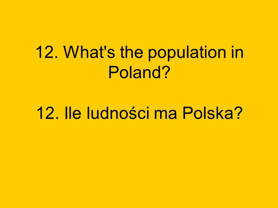 12. What s the population in Poland? 12. Ile ludności ma Polska?