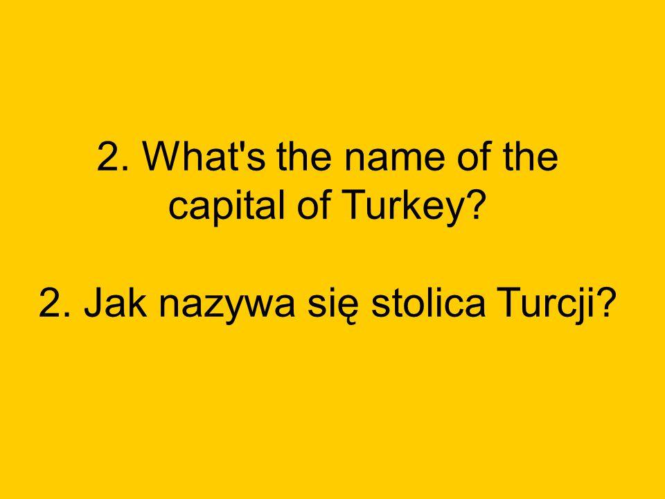 2. What s the name of the capital of Turkey? 2. Jak nazywa się stolica Turcji?