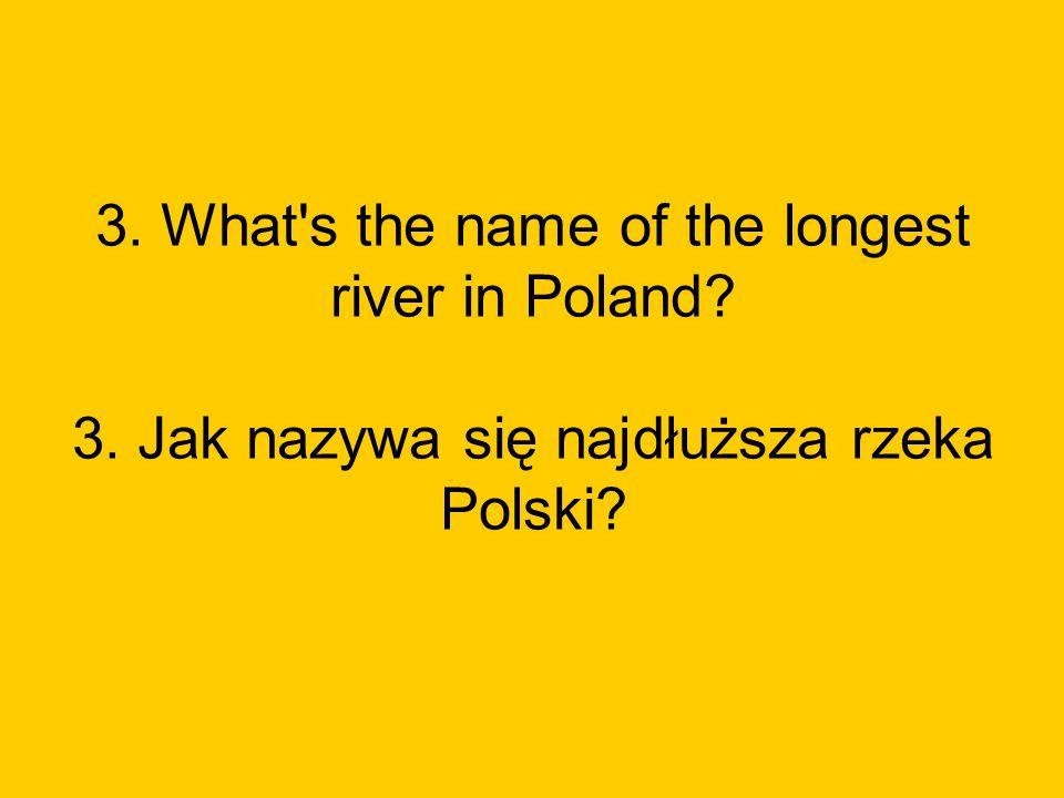 3. What s the name of the longest river in Poland? 3. Jak nazywa się najdłuższa rzeka Polski?