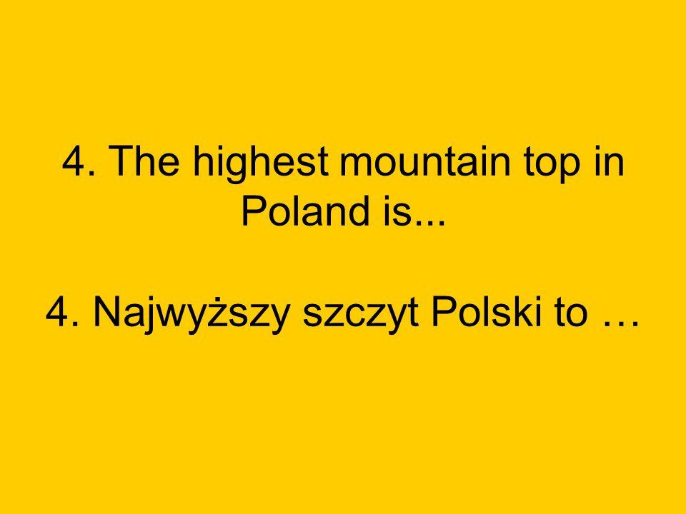 4. The highest mountain top in Poland is... 4. Najwyższy szczyt Polski to …