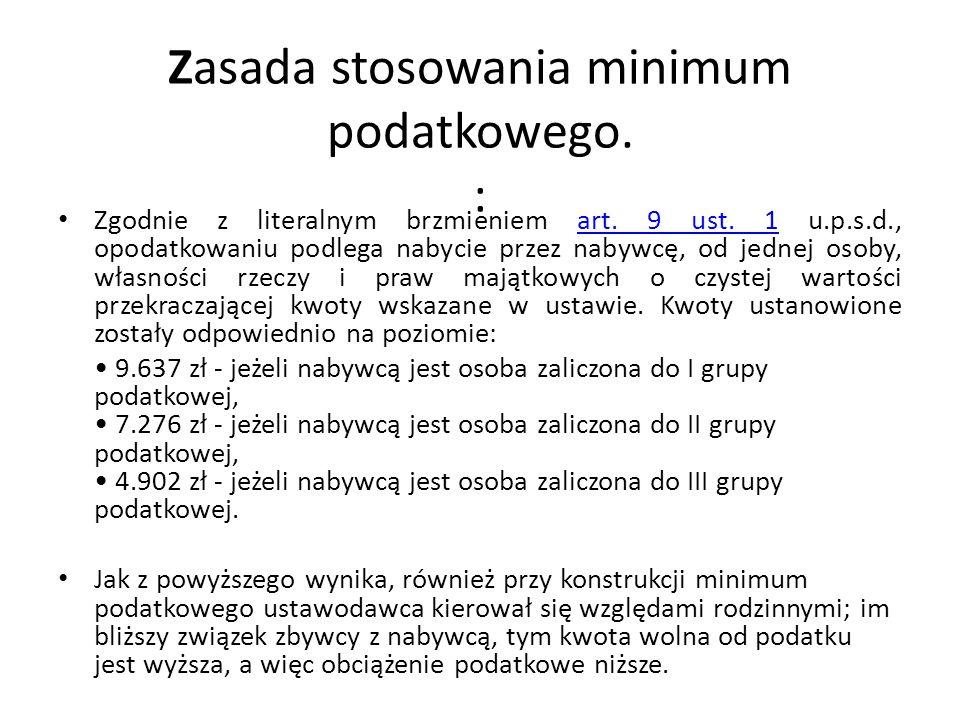 Zasada stosowania minimum podatkowego. : Zgodnie z literalnym brzmieniem art. 9 ust. 1 u.p.s.d., opodatkowaniu podlega nabycie przez nabywcę, od jedne