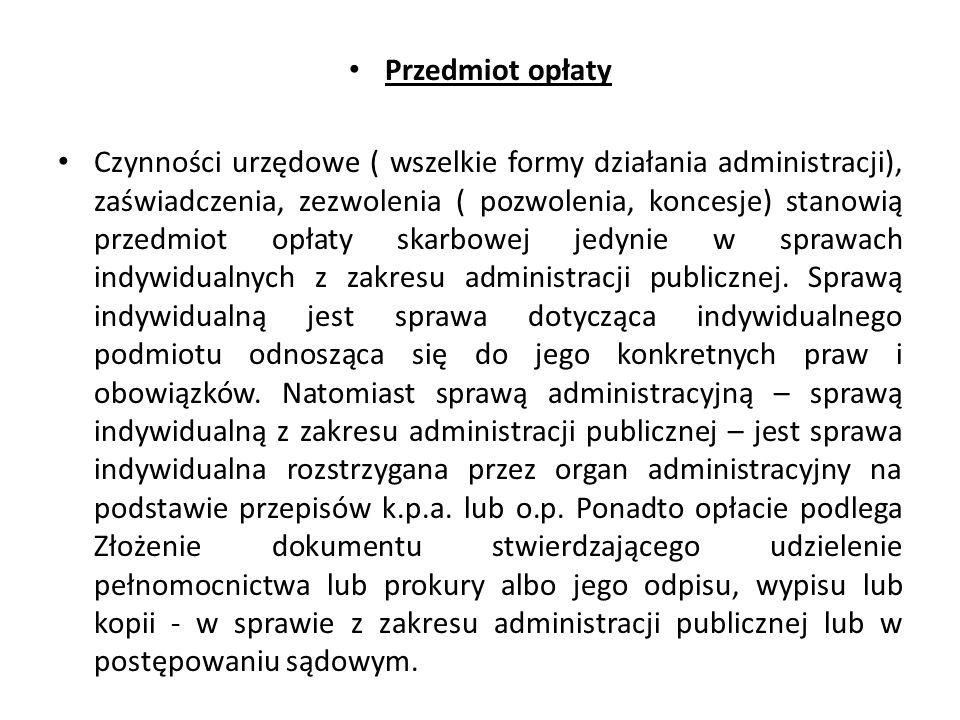 Przedmiot opłaty Czynności urzędowe ( wszelkie formy działania administracji), zaświadczenia, zezwolenia ( pozwolenia, koncesje) stanowią przedmiot opłaty skarbowej jedynie w sprawach indywidualnych z zakresu administracji publicznej.