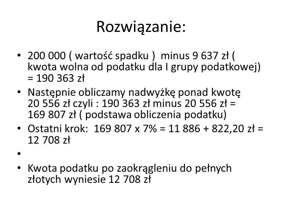 Rozwiązanie: 200 000 ( wartość spadku ) minus 9 637 zł ( kwota wolna od podatku dla I grupy podatkowej) = 190 363 zł Następnie obliczamy nadwyżkę pona