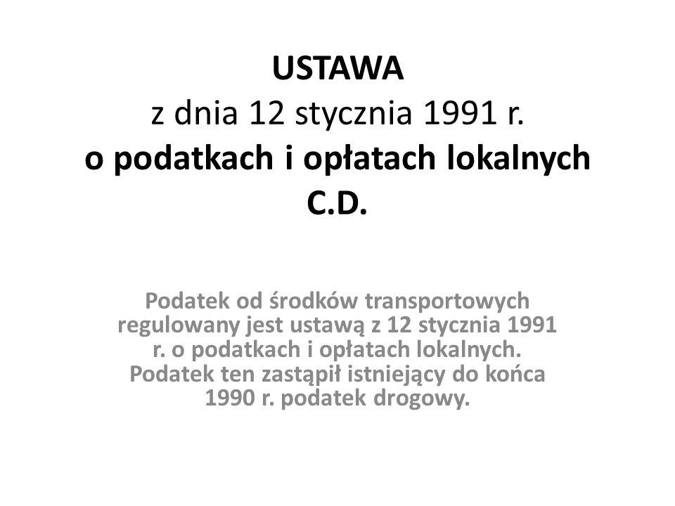 USTAWA z dnia 12 stycznia 1991 r. o podatkach i opłatach lokalnych C.D. Podatek od środków transportowych regulowany jest ustawą z 12 stycznia 1991 r.