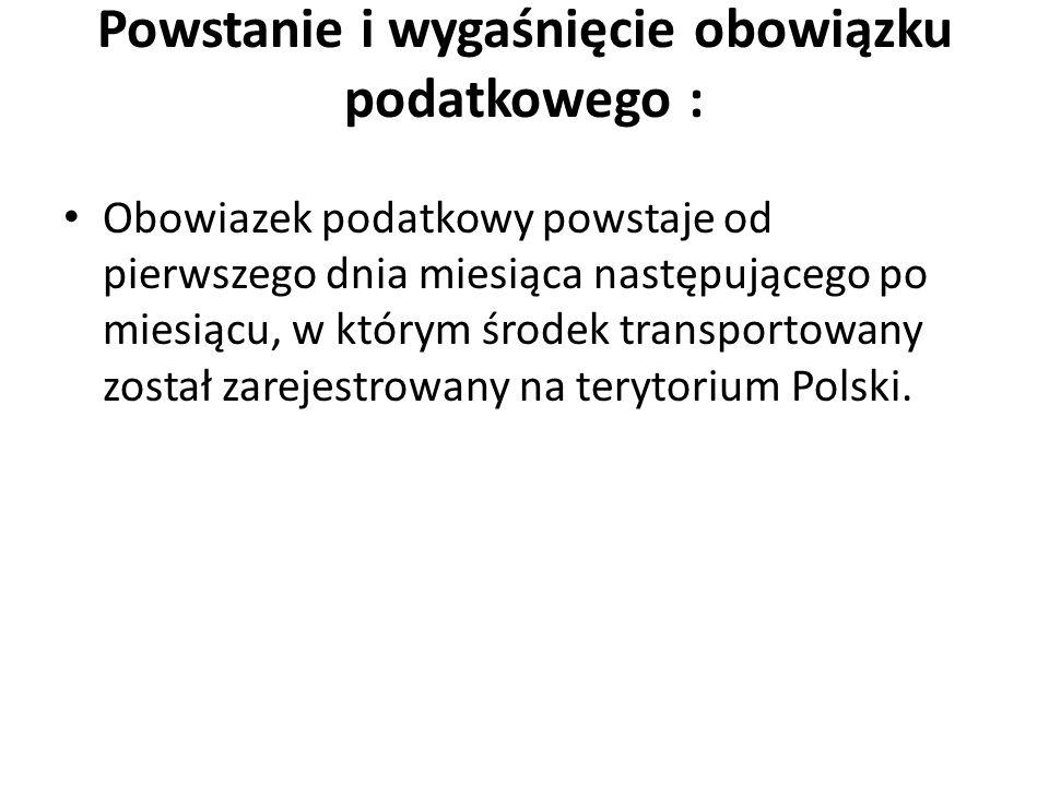 Powstanie i wygaśnięcie obowiązku podatkowego : Obowiazek podatkowy powstaje od pierwszego dnia miesiąca następującego po miesiącu, w którym środek transportowany został zarejestrowany na terytorium Polski.
