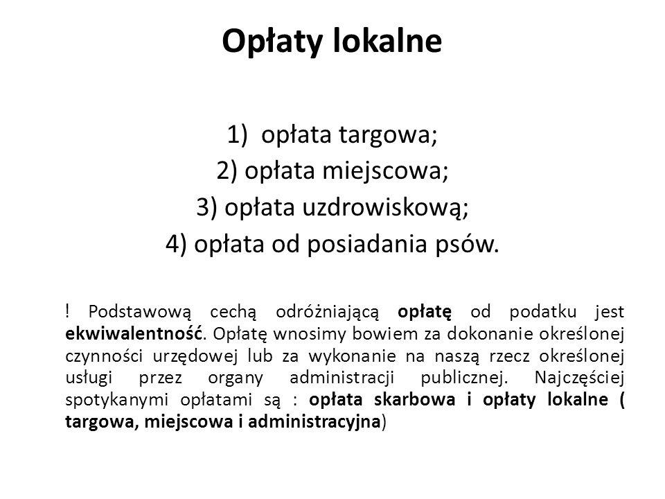 Opłaty lokalne 1) opłata targowa; 2) opłata miejscowa; 3) opłata uzdrowiskową; 4) opłata od posiadania psów. ! Podstawową cechą odróżniającą opłatę od