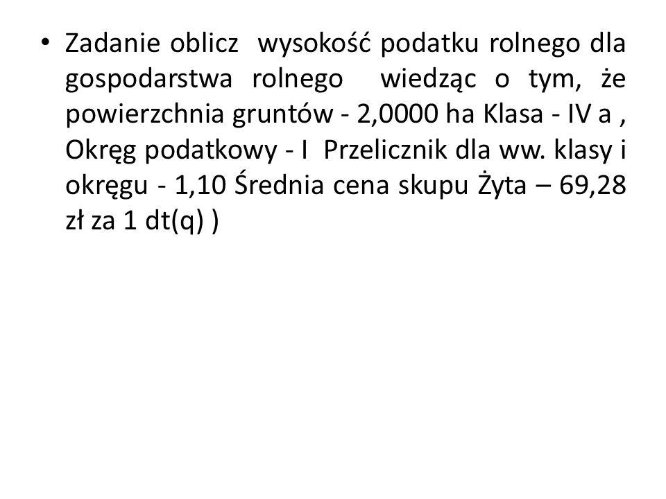 Zadanie oblicz wysokość podatku rolnego dla gospodarstwa rolnego wiedząc o tym, że powierzchnia gruntów - 2,0000 ha Klasa - IV a, Okręg podatkowy - I Przelicznik dla ww.