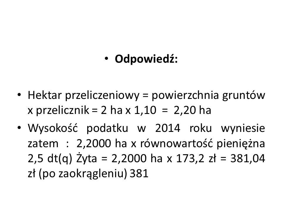 Odpowiedź: Hektar przeliczeniowy = powierzchnia gruntów x przelicznik = 2 ha x 1,10 = 2,20 ha Wysokość podatku w 2014 roku wyniesie zatem : 2,2000 ha x równowartość pieniężna 2,5 dt(q) Żyta = 2,2000 ha x 173,2 zł = 381,04 zł (po zaokrągleniu) 381