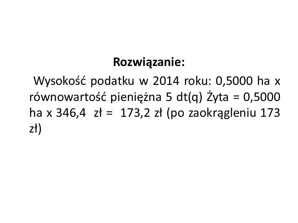 Rozwiązanie: Wysokość podatku w 2014 roku: 0,5000 ha x równowartość pieniężna 5 dt(q) Żyta = 0,5000 ha x 346,4 zł = 173,2 zł (po zaokrągleniu 173 zł)
