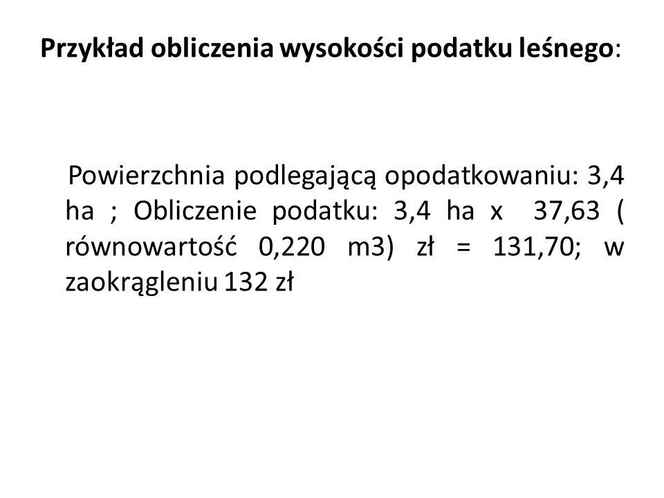 Przykład obliczenia wysokości podatku leśnego: Powierzchnia podlegającą opodatkowaniu: 3,4 ha ; Obliczenie podatku: 3,4 ha x 37,63 ( równowartość 0,220 m3) zł = 131,70; w zaokrągleniu 132 zł