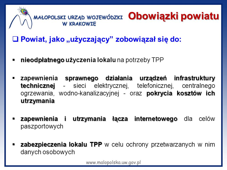 """Obowiązki powiatu  Powiat, jako """"użyczający zobowiązał się do:  nieodpłatnego  nieodpłatnego użyczenia lokalu na potrzeby TPP sprawnego działania urządzeń infrastruktury technicznej pokrycia kosztów ich utrzymania  zapewnienia sprawnego działania urządzeń infrastruktury technicznej - sieci elektrycznej, telefonicznej, centralnego ogrzewania, wodno-kanalizacyjnej - oraz pokrycia kosztów ich utrzymania  zapewnienia i utrzymania łącza internetowego  zapewnienia i utrzymania łącza internetowego dla celów paszportowych  zabezpieczenia lokalu TPP  zabezpieczenia lokalu TPP w celu ochrony przetwarzanych w nim danych osobowych"""
