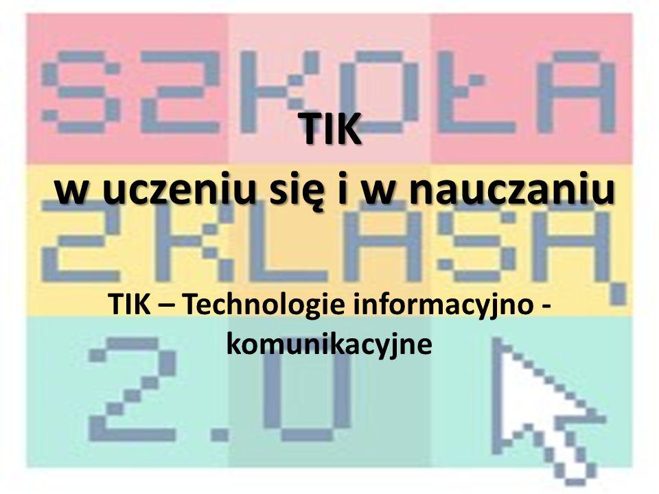 TIK w uczeniu się i w nauczaniu TIK – Technologie informacyjno - komunikacyjne