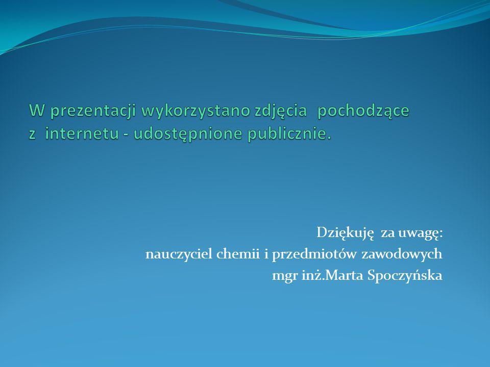 Dziękuję za uwagę: nauczyciel chemii i przedmiotów zawodowych mgr inż.Marta Spoczyńska