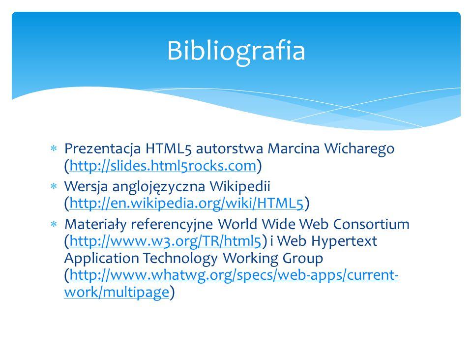  Prezentacja HTML5 autorstwa Marcina Wicharego (http://slides.html5rocks.com)http://slides.html5rocks.com  Wersja anglojęzyczna Wikipedii (http://en.wikipedia.org/wiki/HTML5)http://en.wikipedia.org/wiki/HTML5  Materiały referencyjne World Wide Web Consortium (http://www.w3.org/TR/html5) i Web Hypertext Application Technology Working Group (http://www.whatwg.org/specs/web-apps/current- work/multipage)http://www.w3.org/TR/html5http://www.whatwg.org/specs/web-apps/current- work/multipage Bibliografia