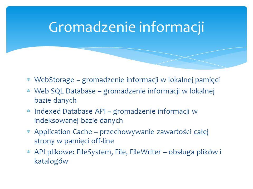  WebStorage – gromadzenie informacji w lokalnej pamięci  Web SQL Database – gromadzenie informacji w lokalnej bazie danych  Indexed Database API – gromadzenie informacji w indeksowanej bazie danych  Application Cache – przechowywanie zawartości całej strony w pamięci off-line  API plikowe: FileSystem, File, FileWriter – obsługa plików i katalogów Gromadzenie informacji