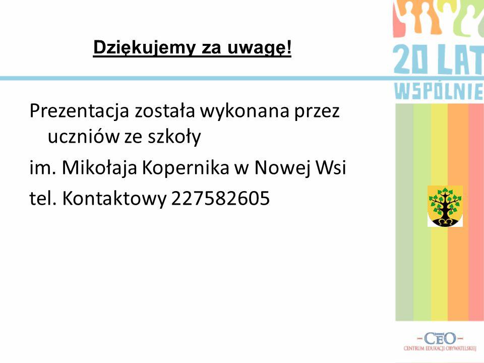 Prezentacja została wykonana przez uczniów ze szkoły im. Mikołaja Kopernika w Nowej Wsi tel. Kontaktowy 227582605 Dziękujemy za uwagę!