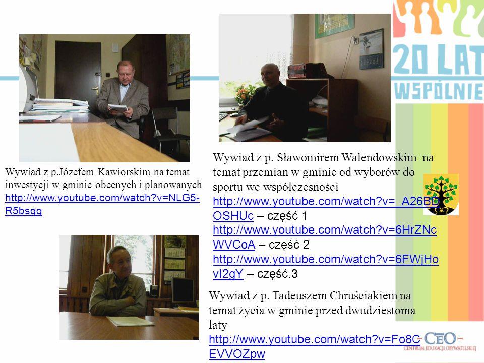 Wywiad z p.Józefem Kawiorskim na temat inwestycji w gminie obecnych i planowanych http://www.youtube.com/watch?v=NLG5- R5bsgg Wywiad z p. Sławomirem W