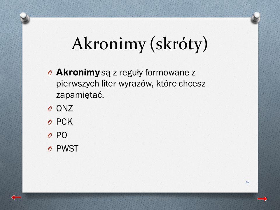 Akronimy (skróty) O Akronimy są z reguły formowane z pierwszych liter wyrazów, które chcesz zapamiętać.