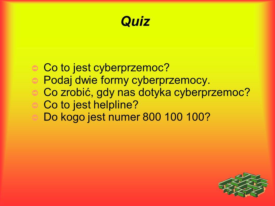 Quiz ➲ Co to jest cyberprzemoc? ➲ Podaj dwie formy cyberprzemocy. ➲ Co zrobić, gdy nas dotyka cyberprzemoc? ➲ Co to jest helpline? ➲ Do kogo jest nume
