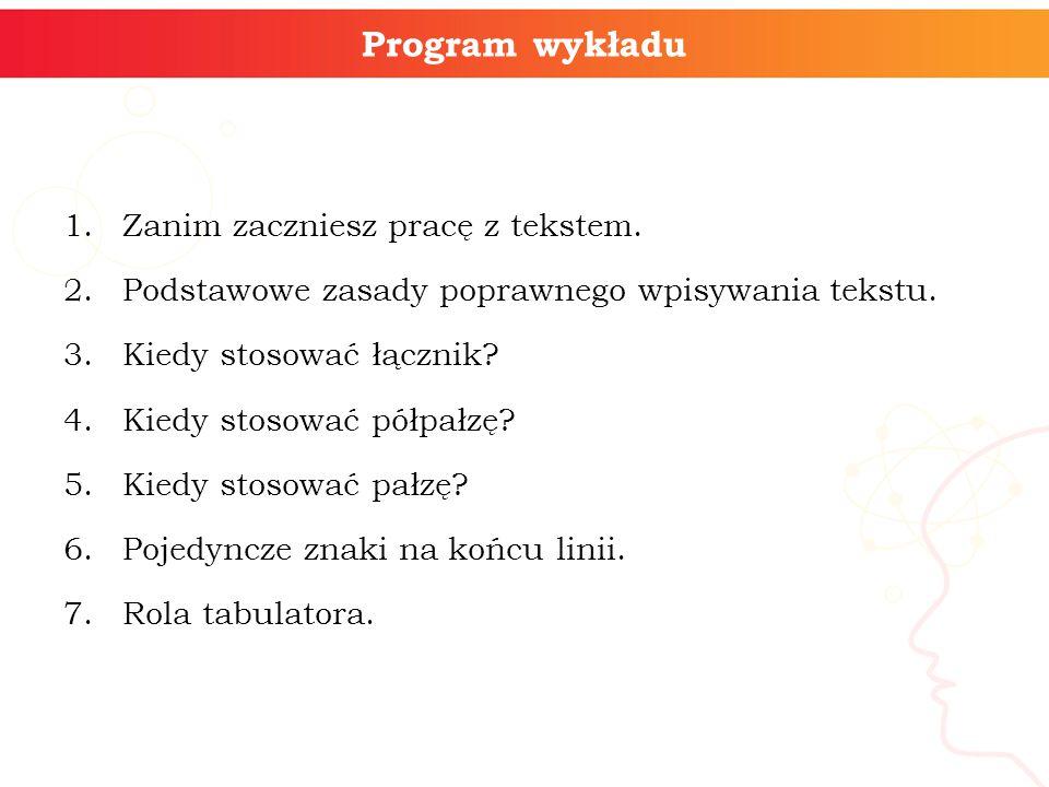 Program wykładu 1.Zanim zaczniesz pracę z tekstem. 2.Podstawowe zasady poprawnego wpisywania tekstu. 3.Kiedy stosować łącznik? 4.Kiedy stosować półpał