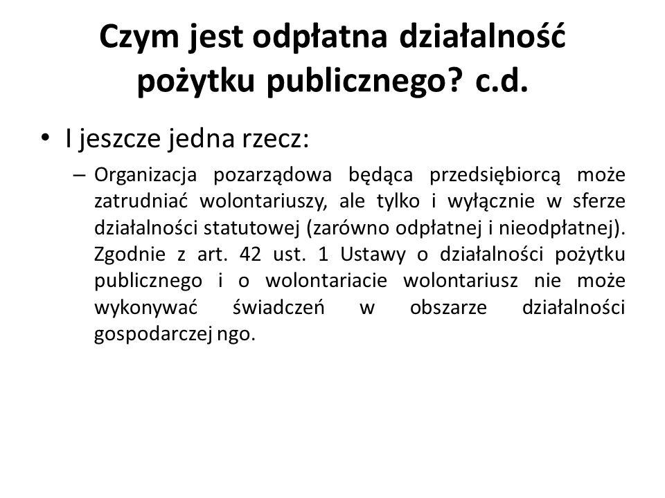 Czym jest odpłatna działalność pożytku publicznego? c.d. I jeszcze jedna rzecz: – Organizacja pozarządowa będąca przedsiębiorcą może zatrudniać wolont