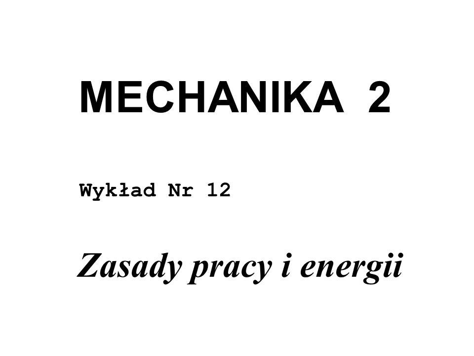 MECHANIKA 2 Wykład Nr 12 Zasady pracy i energii