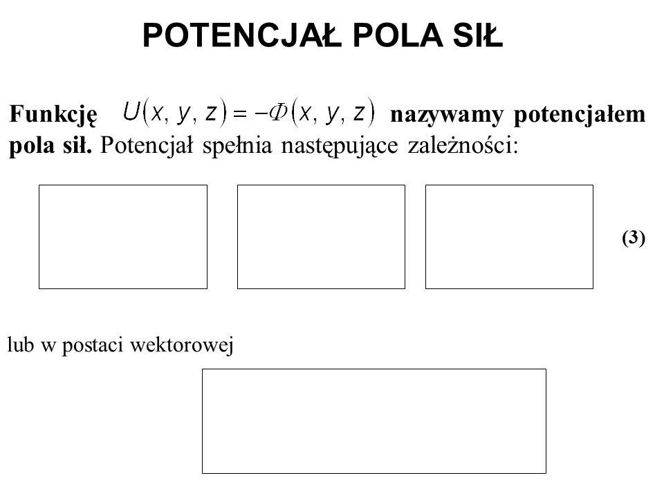 POTENCJAŁ POLA SIŁ Funkcję nazywamy potencjałem pola sił. Potencjał spełnia następujące zależności: lub w postaci wektorowej (3)