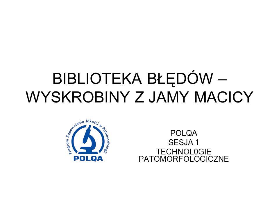 BIBLIOTEKA BŁĘDÓW – WYSKROBINY Z JAMY MACICY POLQA SESJA 1 TECHNOL0GIE PATOMORFOLOGICZNE