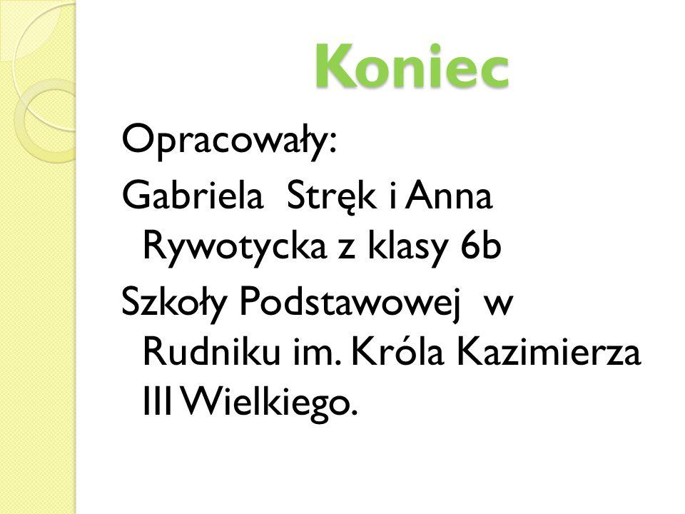 Koniec Koniec Opracowały: Gabriela Stręk i Anna Rywotycka z klasy 6b Szkoły Podstawowej w Rudniku im. Króla Kazimierza III Wielkiego.