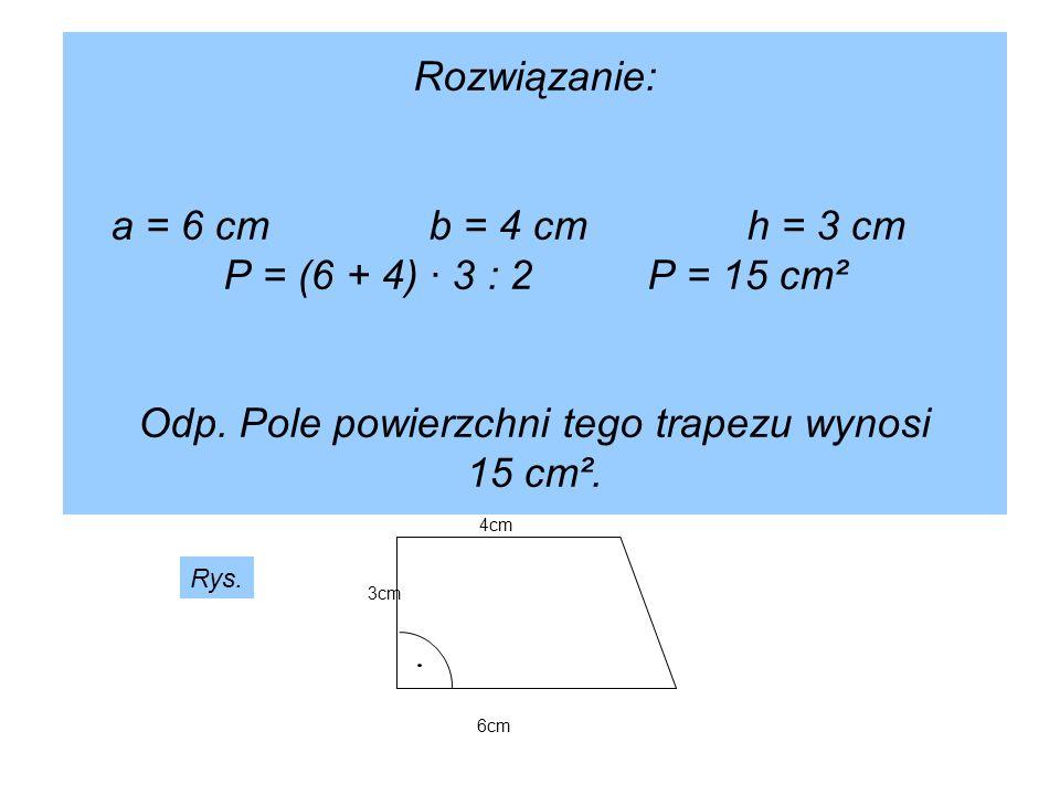 Rozwiązanie: a = 6 cmb = 4 cmh = 3 cm P = (6 + 4) · 3 : 2P = 15 cm² Odp. Pole powierzchni tego trapezu wynosi 15 cm². 6cm 3cm 4cm Rys.