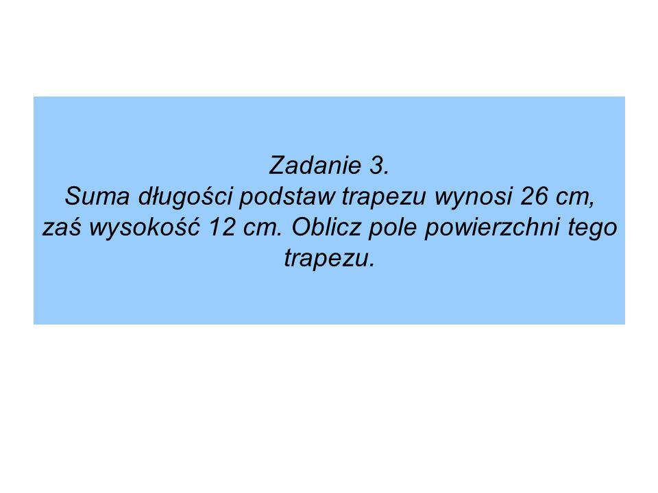 Zadanie 3. Suma długości podstaw trapezu wynosi 26 cm, zaś wysokość 12 cm. Oblicz pole powierzchni tego trapezu.