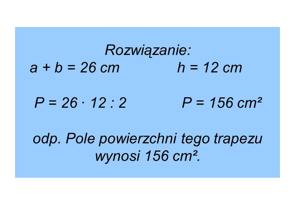 Rozwiązanie: a + b = 26 cmh = 12 cm P = 26 · 12 : 2P = 156 cm² odp. Pole powierzchni tego trapezu wynosi 156 cm².