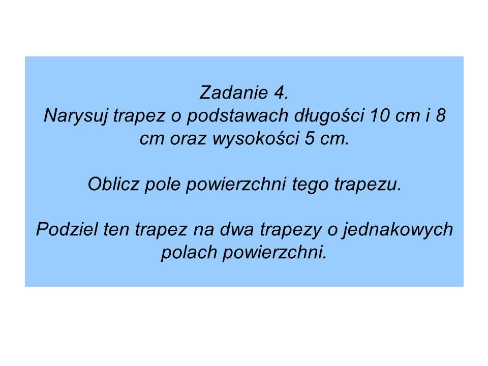 Zadanie 4. Narysuj trapez o podstawach długości 10 cm i 8 cm oraz wysokości 5 cm. Oblicz pole powierzchni tego trapezu. Podziel ten trapez na dwa trap
