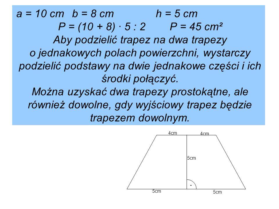 a = 10 cmb = 8 cmh = 5 cm P = (10 + 8) · 5 : 2P = 45 cm² Aby podzielić trapez na dwa trapezy o jednakowych polach powierzchni, wystarczy podzielić podstawy na dwie jednakowe części i ich środki połączyć.