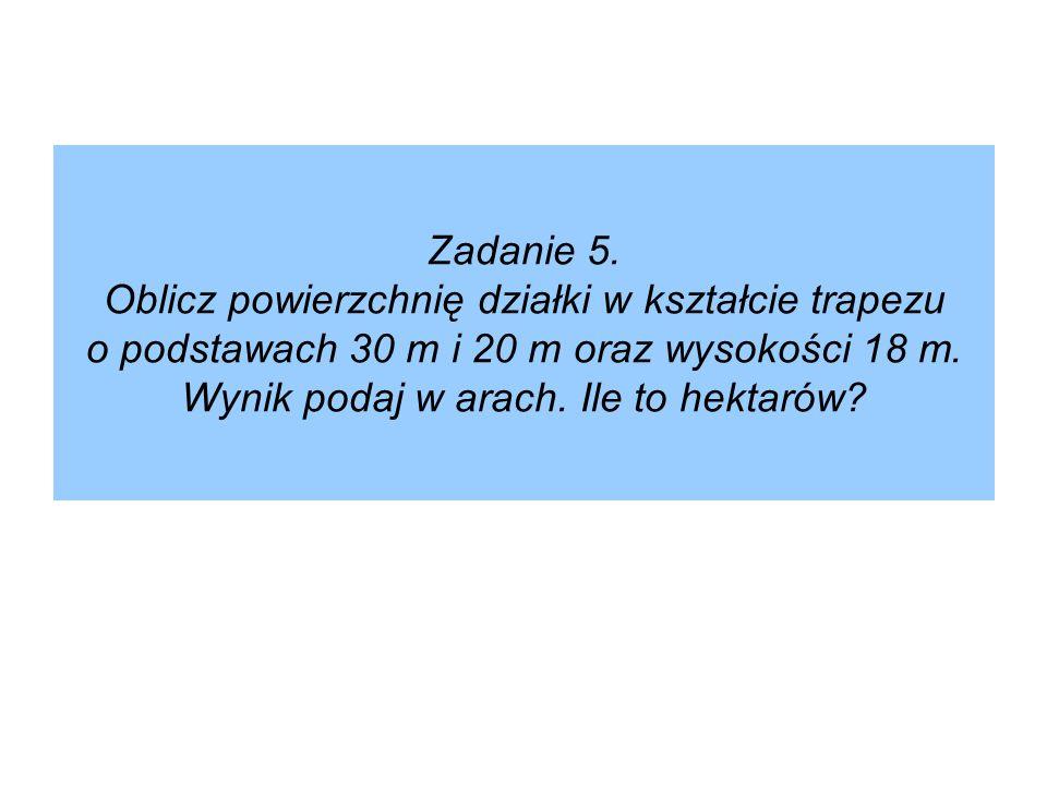 Zadanie 5. Oblicz powierzchnię działki w kształcie trapezu o podstawach 30 m i 20 m oraz wysokości 18 m. Wynik podaj w arach. Ile to hektarów?
