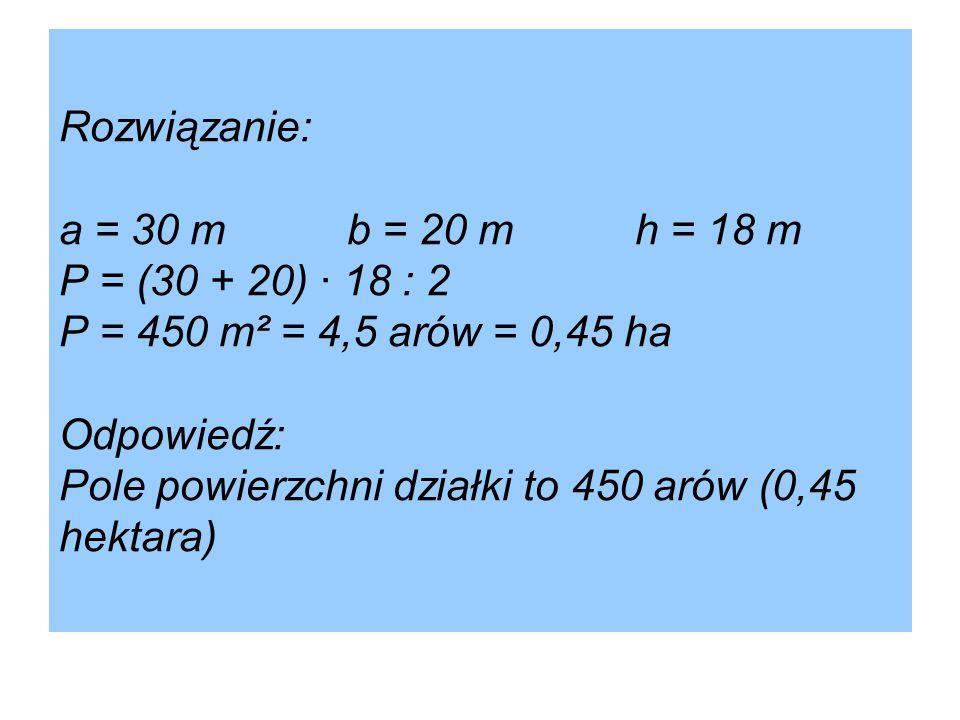 Rozwiązanie: a = 30 mb = 20 mh = 18 m P = (30 + 20) · 18 : 2 P = 450 m² = 4,5 arów = 0,45 ha Odpowiedź: Pole powierzchni działki to 450 arów (0,45 hektara)