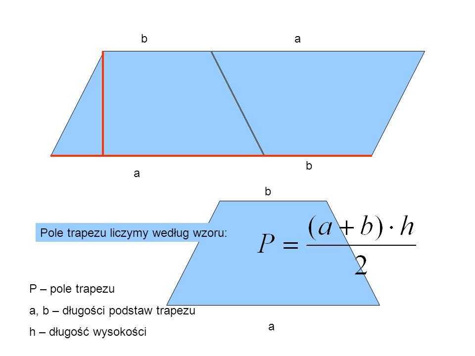 a ba b a b Pole trapezu liczymy według wzoru: P – pole trapezu a, b – długości podstaw trapezu h – długość wysokości