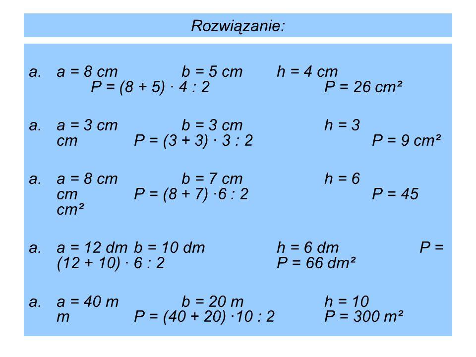 Rozwiązanie: a.a = 8 cmb = 5 cmh = 4 cm P = (8 + 5) · 4 : 2P = 26 cm² a.a = 3 cmb = 3 cmh = 3 cmP = (3 + 3) · 3 : 2P = 9 cm² a.a = 8 cmb = 7 cmh = 6 c
