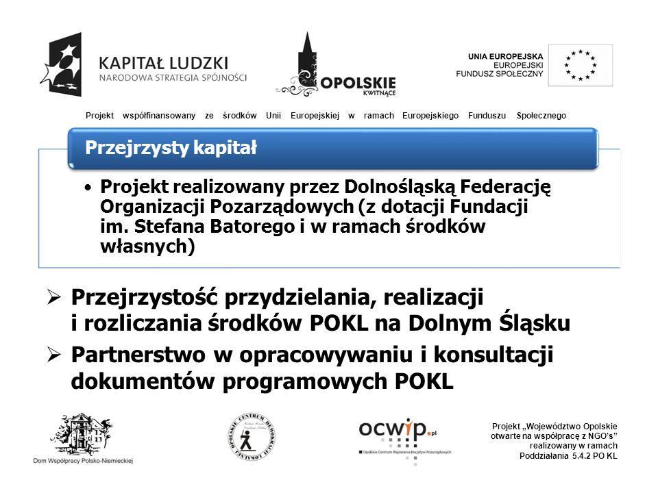 """ Przejrzystość przydzielania, realizacji i rozliczania środków POKL na Dolnym Śląsku  Partnerstwo w opracowywaniu i konsultacji dokumentów programowych POKL Projekt współfinansowany ze środków Unii Europejskiej w ramach Europejskiego Funduszu Społecznego Projekt """"Województwo Opolskie otwarte na współpracę z NGO's realizowany w ramach Poddziałania 5.4.2 PO KL Projekt realizowany przez Dolnośląską Federację Organizacji Pozarządowych (z dotacji Fundacji im."""