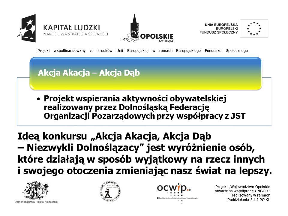 """Projekt współfinansowany ze środków Unii Europejskiej w ramach Europejskiego Funduszu Społecznego Projekt """"Województwo Opolskie otwarte na współpracę z NGO's realizowany w ramach Poddziałania 5.4.2 PO KL Projekt wspierania aktywności obywatelskiej realizowany przez Dolnośląską Federację Organizacji Pozarządowych przy współpracy z JST Akcja Akacja – Akcja Dąb Ideą konkursu """"Akcja Akacja, Akcja Dąb – Niezwykli Dolnoślązacy jest wyróżnienie osób, które działają w sposób wyjątkowy na rzecz innych i swojego otoczenia zmieniając nasz świat na lepszy."""