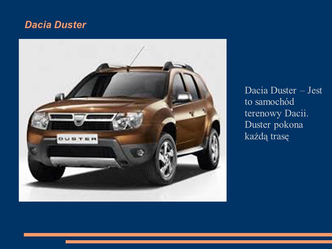 Dacia Duster Dacia Duster – Jest to samochód terenowy Dacii. Duster pokona każdą trasę