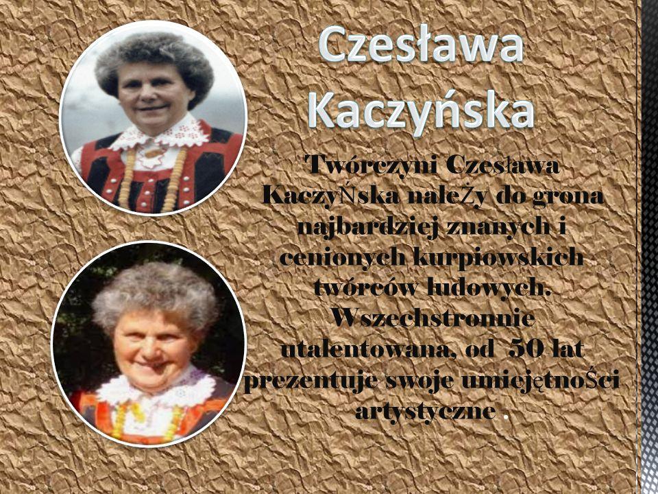 Twórczyni Czes ł awa Kaczy Ń ska nale Ż y do grona najbardziej znanych i cenionych kurpiowskich twórców ludowych. Wszechstronnie utalentowana, od 50 l