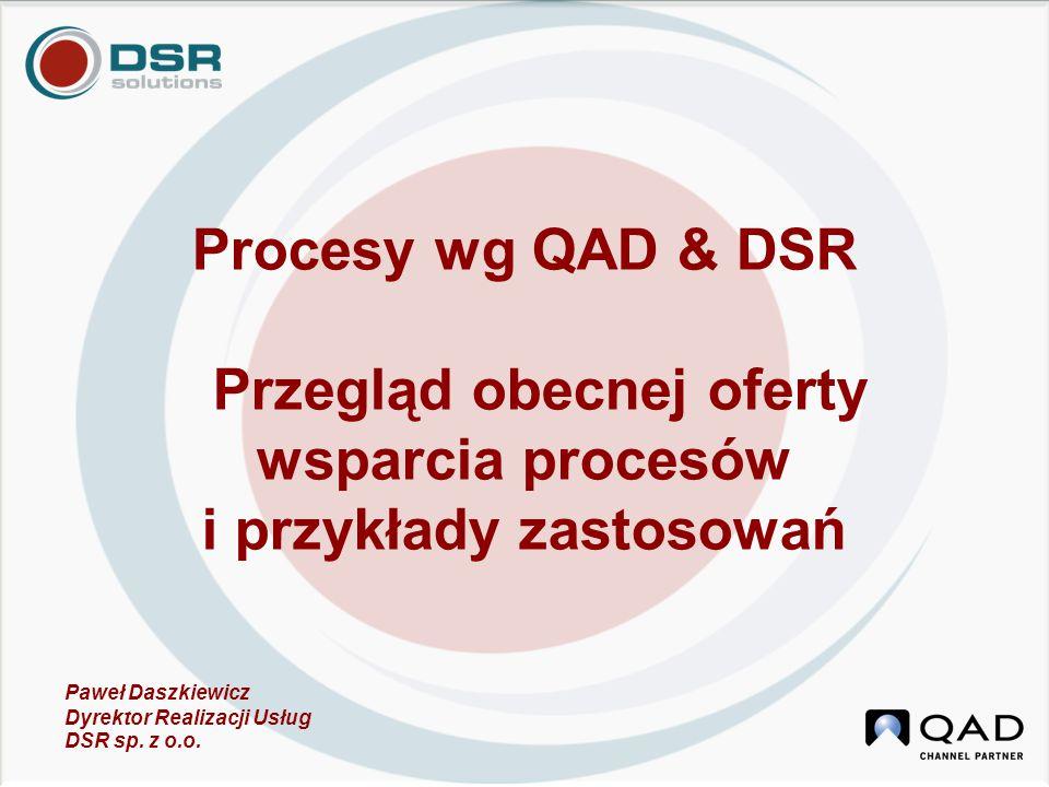 Procesy wg QAD & DSR Przegląd obecnej oferty wsparcia procesów i przykłady zastosowań Paweł Daszkiewicz Dyrektor Realizacji Usług DSR sp. z o.o.