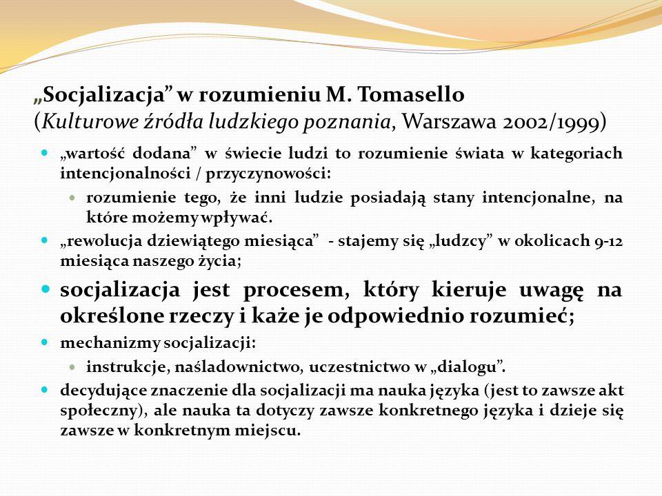 """""""Socjalizacja"""" w rozumieniu M. Tomasello (Kulturowe źródła ludzkiego poznania, Warszawa 2002/1999) """"wartość dodana"""" w świecie ludzi to rozumienie świa"""