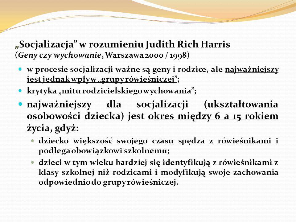 """""""Socjalizacja"""" w rozumieniu Judith Rich Harris (Geny czy wychowanie, Warszawa 2000 / 1998) w procesie socjalizacji ważne są geny i rodzice, ale najważ"""
