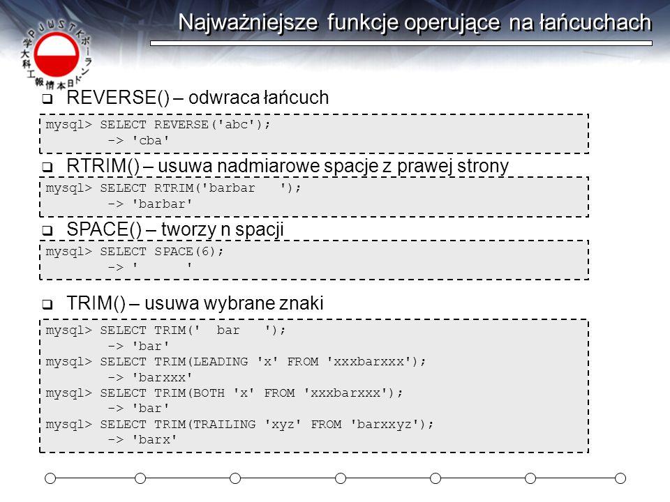 Najważniejsze funkcje operujące na łańcuchach mysql> SELECT REVERSE( abc ); -> cba  REVERSE() – odwraca łańcuch mysql> SELECT RTRIM( barbar ); -> barbar  RTRIM() – usuwa nadmiarowe spacje z prawej strony mysql> SELECT SPACE(6); ->  SPACE() – tworzy n spacji mysql> SELECT TRIM( bar ); -> bar mysql> SELECT TRIM(LEADING x FROM xxxbarxxx ); -> barxxx mysql> SELECT TRIM(BOTH x FROM xxxbarxxx ); -> bar mysql> SELECT TRIM(TRAILING xyz FROM barxxyz ); -> barx  TRIM() – usuwa wybrane znaki