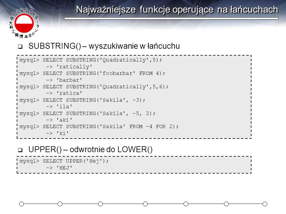Najważniejsze funkcje operujące na łańcuchach mysql> SELECT SUBSTRING( Quadratically ,5); -> ratically mysql> SELECT SUBSTRING( foobarbar FROM 4); -> barbar mysql> SELECT SUBSTRING( Quadratically ,5,6); -> ratica mysql> SELECT SUBSTRING( Sakila , -3); -> ila mysql> SELECT SUBSTRING( Sakila , -5, 3); -> aki mysql> SELECT SUBSTRING( Sakila FROM -4 FOR 2); -> ki  SUBSTRING() – wyszukiwanie w łańcuchu mysql> SELECT UPPER( Hej ); -> HEJ  UPPER() – odwrotnie do LOWER()