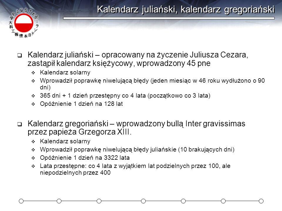 Kalendarz juliański, kalendarz gregoriański  Kalendarz juliański – opracowany na życzenie Juliusza Cezara, zastąpił kalendarz księżycowy, wprowadzony 45 pne  Kalendarz solarny  Wprowadził poprawkę niwelującą błędy (jeden miesiąc w 46 roku wydłużono o 90 dni)  365 dni + 1 dzień przestępny co 4 lata (początkowo co 3 lata)  Opóźnienie 1 dzień na 128 lat  Kalendarz gregoriański – wprowadzony bullą Inter gravissimas przez papieża Grzegorza XIII.