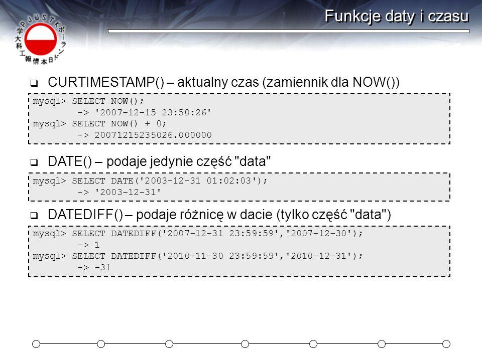 Funkcje daty i czasu mysql> SELECT NOW(); -> 2007-12-15 23:50:26 mysql> SELECT NOW() + 0; -> 20071215235026.000000  CURTIMESTAMP() – aktualny czas (zamiennik dla NOW()) mysql> SELECT DATE( 2003-12-31 01:02:03 ); -> 2003-12-31  DATE() – podaje jedynie część data mysql> SELECT DATEDIFF( 2007-12-31 23:59:59 , 2007-12-30 ); -> 1 mysql> SELECT DATEDIFF( 2010-11-30 23:59:59 , 2010-12-31 ); -> -31  DATEDIFF() – podaje różnicę w dacie (tylko część data )