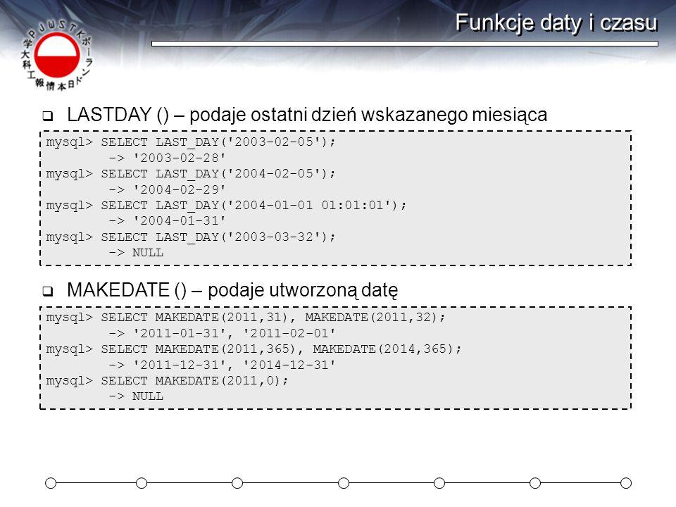 Funkcje daty i czasu mysql> SELECT LAST_DAY( 2003-02-05 ); -> 2003-02-28 mysql> SELECT LAST_DAY( 2004-02-05 ); -> 2004-02-29 mysql> SELECT LAST_DAY( 2004-01-01 01:01:01 ); -> 2004-01-31 mysql> SELECT LAST_DAY( 2003-03-32 ); -> NULL  LASTDAY () – podaje ostatni dzień wskazanego miesiąca mysql> SELECT MAKEDATE(2011,31), MAKEDATE(2011,32); -> 2011-01-31 , 2011-02-01 mysql> SELECT MAKEDATE(2011,365), MAKEDATE(2014,365); -> 2011-12-31 , 2014-12-31 mysql> SELECT MAKEDATE(2011,0); -> NULL  MAKEDATE () – podaje utworzoną datę